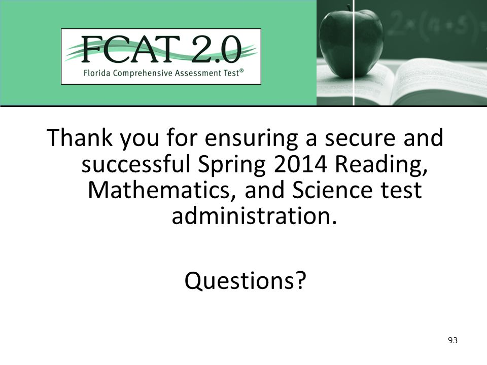 93 Thank you for ensuring a secure and successful Spring 2014 Reading, Mathematics, and Science test administration. Questions?