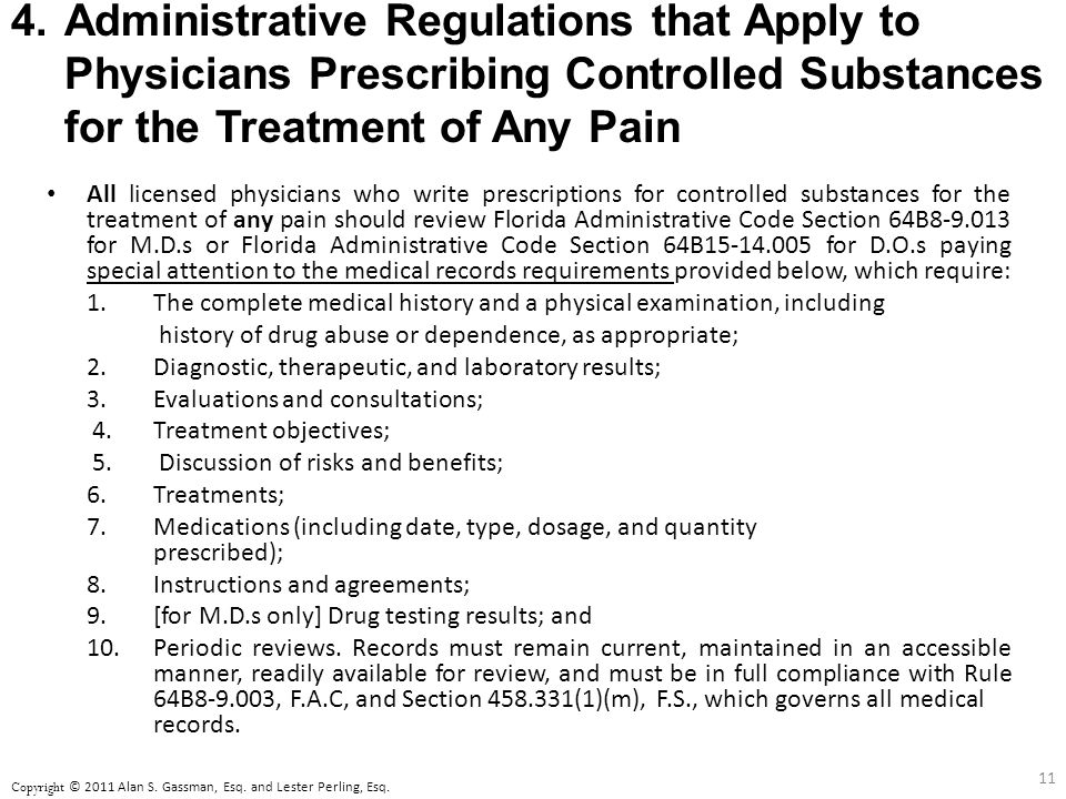4.Administrative Regulations that Apply to Physicians Prescribing Controlled Substances for the Treatment of Any Pain All licensed physicians who write prescriptions for controlled substances for the treatment of any pain should review Florida Administrative Code Section 64B8-9.013 for M.D.s or Florida Administrative Code Section 64B15-14.005 for D.O.s paying special attention to the medical records requirements provided below, which require: 1.The complete medical history and a physical examination, including history of drug abuse or dependence, as appropriate; 2.
