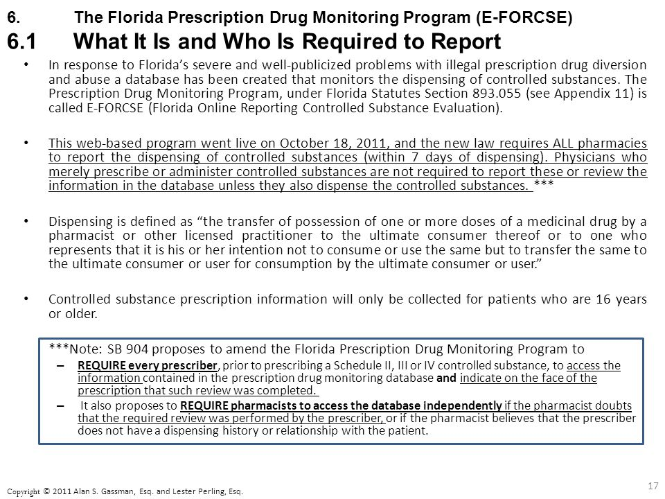 6.The Florida Prescription Drug Monitoring Program (E-FORCSE) 6.1What It Is and Who Is Required to Report In response to Florida's severe and well-publicized problems with illegal prescription drug diversion and abuse a database has been created that monitors the dispensing of controlled substances.