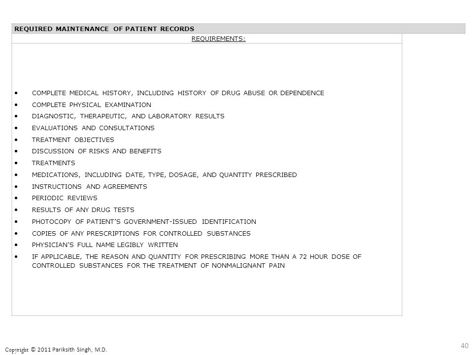REQUIRED MAINTENANCE OF PATIENT RECORDS REQUIREMENTS: COMPLETE MEDICAL HISTORY, INCLUDING HISTORY OF DRUG ABUSE OR DEPENDENCE COMPLETE PHYSICAL EXAMINATION DIAGNOSTIC, THERAPEUTIC, AND LABORATORY RESULTS EVALUATIONS AND CONSULTATIONS TREATMENT OBJECTIVES DISCUSSION OF RISKS AND BENEFITS TREATMENTS MEDICATIONS, INCLUDING DATE, TYPE, DOSAGE, AND QUANTITY PRESCRIBED INSTRUCTIONS AND AGREEMENTS PERIODIC REVIEWS RESULTS OF ANY DRUG TESTS PHOTOCOPY OF PATIENT'S GOVERNMENT-ISSUED IDENTIFICATION COPIES OF ANY PRESCRIPTIONS FOR CONTROLLED SUBSTANCES PHYSICIAN'S FULL NAME LEGIBLY WRITTEN IF APPLICABLE, THE REASON AND QUANTITY FOR PRESCRIBING MORE THAN A 72 HOUR DOSE OF CONTROLLED SUBSTANCES FOR THE TREATMENT OF NONMALIGNANT PAIN 40 Copyright © 2011 Pariksith Singh, M.D.