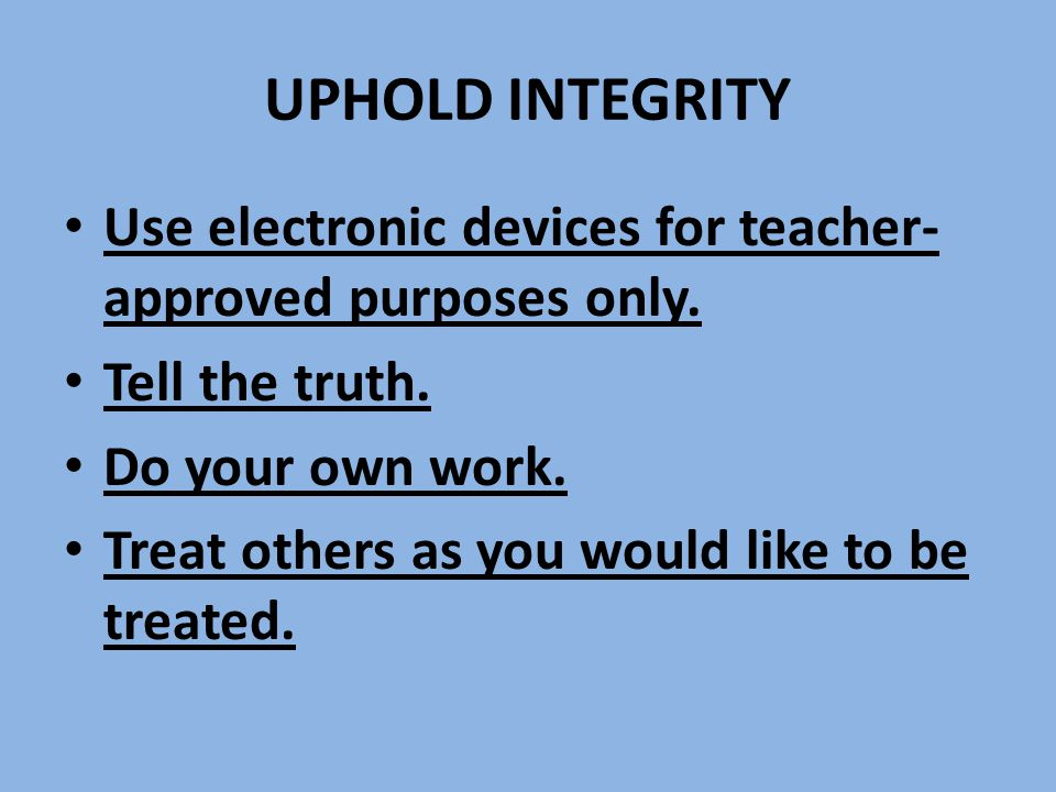 UPHOLD INTEGRITY Use electronic devices for teacher- approved purposes only.