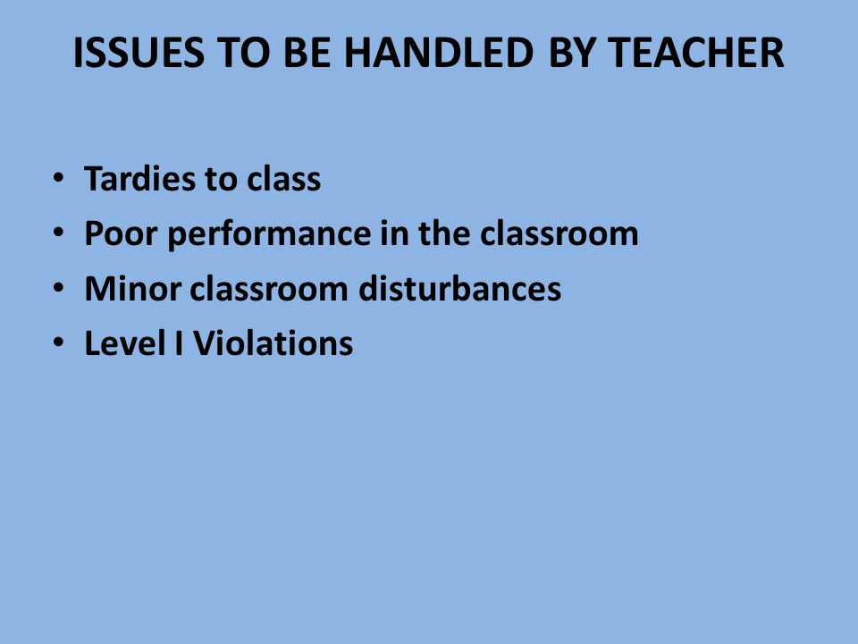ISSUES TO BE HANDLED BY TEACHER Tardies to class Poor performance in the classroom Minor classroom disturbances Level I Violations
