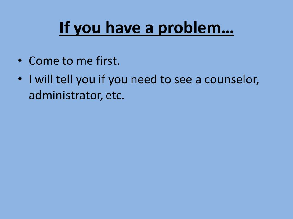 If you have a problem… Come to me first.
