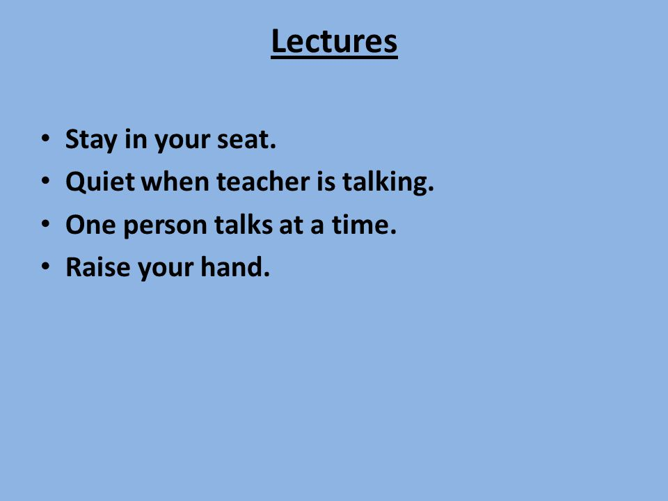 Lectures Stay in your seat. Quiet when teacher is talking.