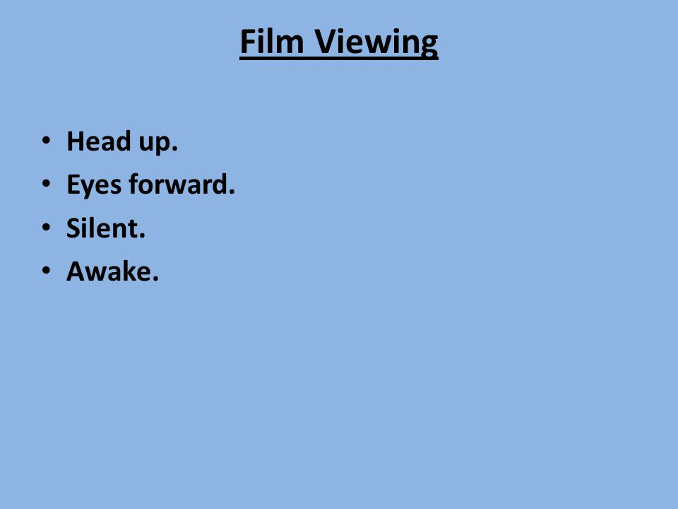 Film Viewing Head up. Eyes forward. Silent. Awake.