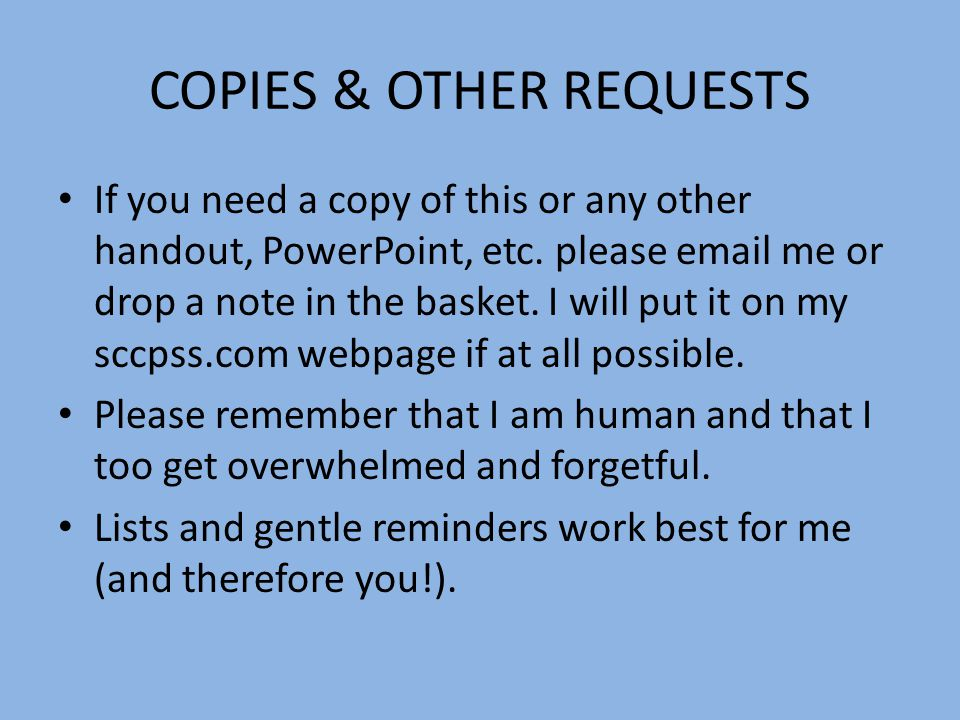 COPIES & OTHER REQUESTS If you need a copy of this or any other handout, PowerPoint, etc.