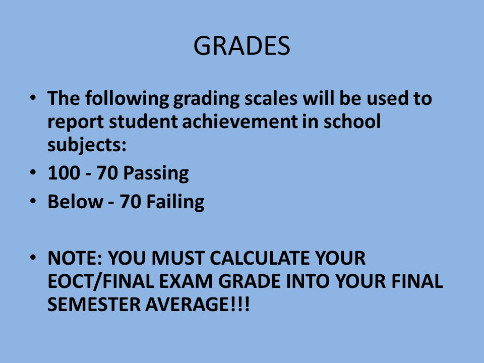 GRADES The following grading scales will be used to report student achievement in school subjects: 100 - 70 Passing Below - 70 Failing NOTE: YOU MUST CALCULATE YOUR EOCT/FINAL EXAM GRADE INTO YOUR FINAL SEMESTER AVERAGE!!!