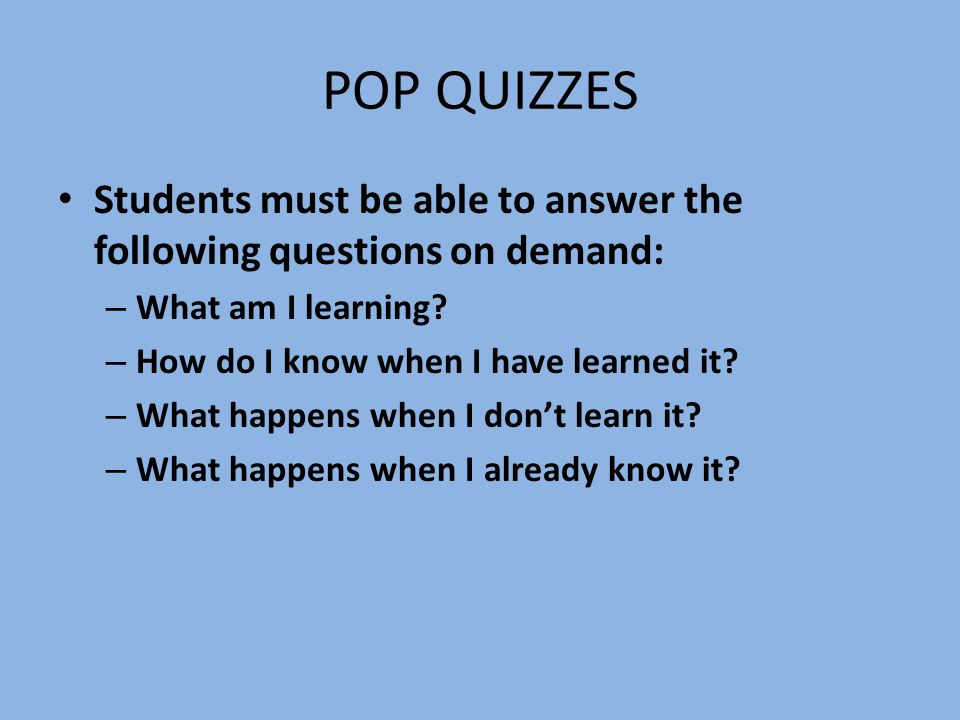 POP QUIZZES Students must be able to answer the following questions on demand: – What am I learning.