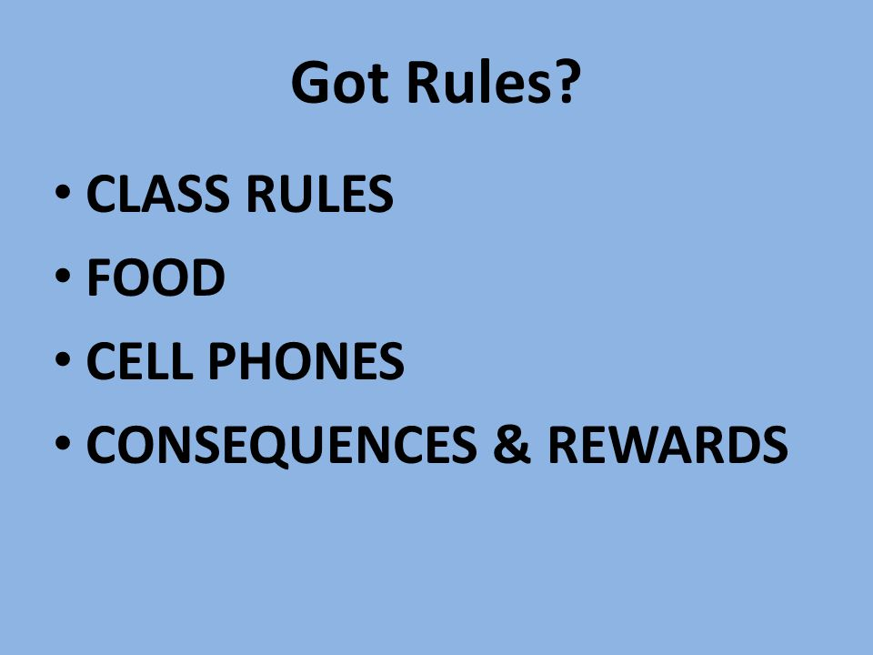 Got Rules CLASS RULES FOOD CELL PHONES CONSEQUENCES & REWARDS