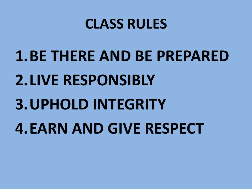 CLASS RULES 1.BE THERE AND BE PREPARED 2.LIVE RESPONSIBLY 3.UPHOLD INTEGRITY 4.EARN AND GIVE RESPECT