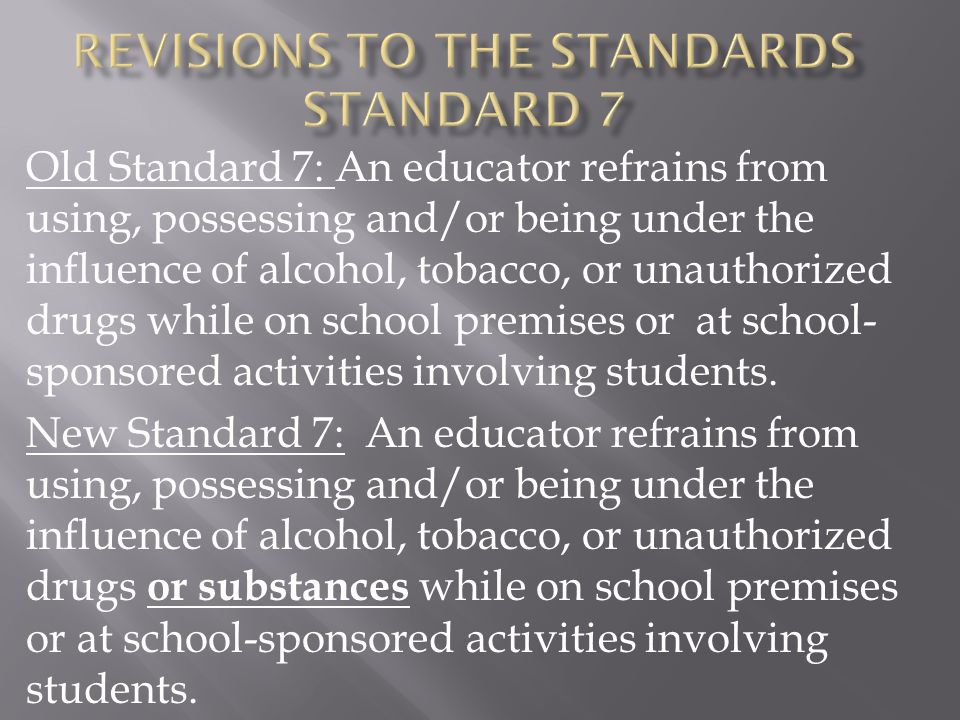 Old Standard 7: An educator refrains from using, possessing and/or being under the influence of alcohol, tobacco, or unauthorized drugs while on schoo