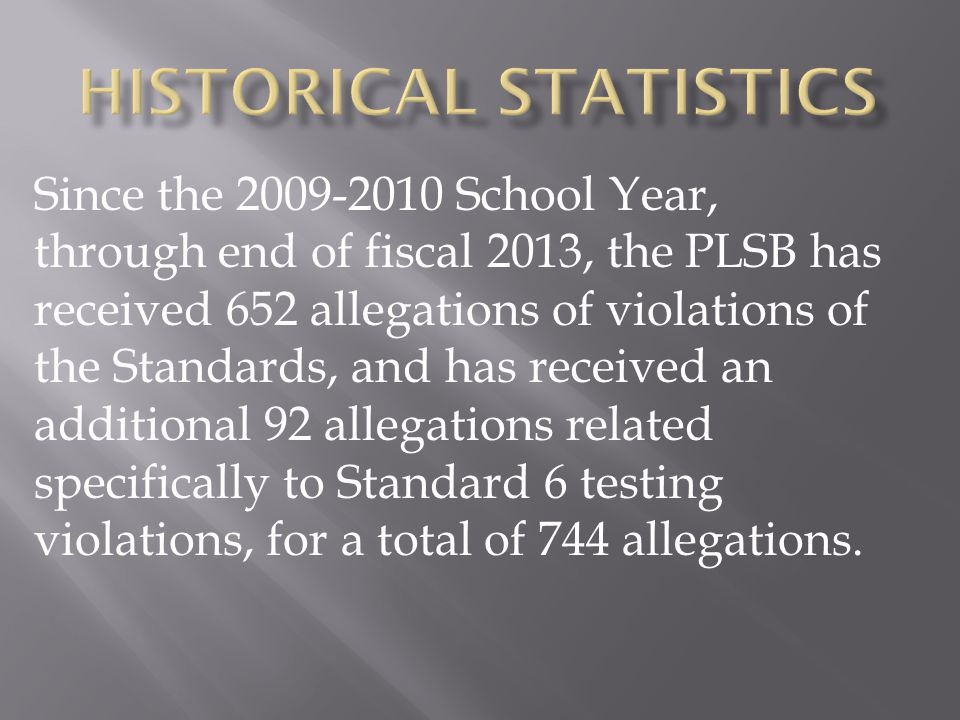 Since the 2009-2010 School Year, through end of fiscal 2013, the PLSB has received 652 allegations of violations of the Standards, and has received an additional 92 allegations related specifically to Standard 6 testing violations, for a total of 744 allegations.