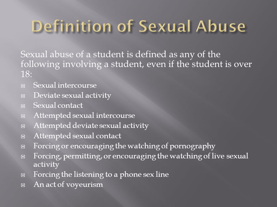 Sexual abuse of a student is defined as any of the following involving a student, even if the student is over 18:  Sexual intercourse  Deviate sexual activity  Sexual contact  Attempted sexual intercourse  Attempted deviate sexual activity  Attempted sexual contact  Forcing or encouraging the watching of pornography  Forcing, permitting, or encouraging the watching of live sexual activity  Forcing the listening to a phone sex line  An act of voyeurism