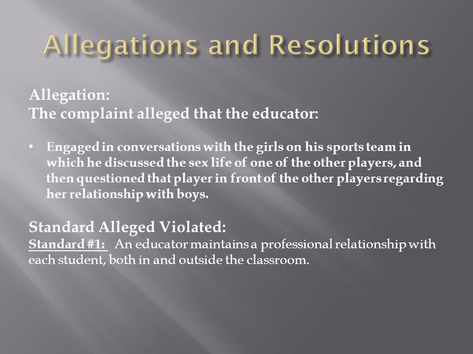 Allegation: The complaint alleged that the educator: Engaged in conversations with the girls on his sports team in which he discussed the sex life of one of the other players, and then questioned that player in front of the other players regarding her relationship with boys.