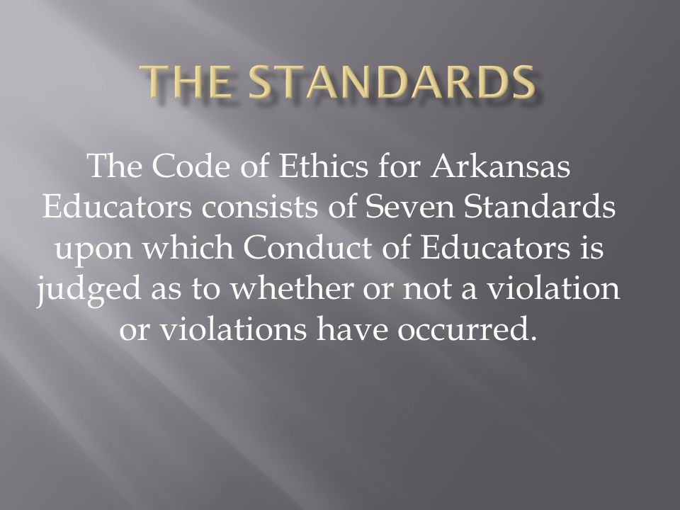 The Code of Ethics for Arkansas Educators consists of Seven Standards upon which Conduct of Educators is judged as to whether or not a violation or vi