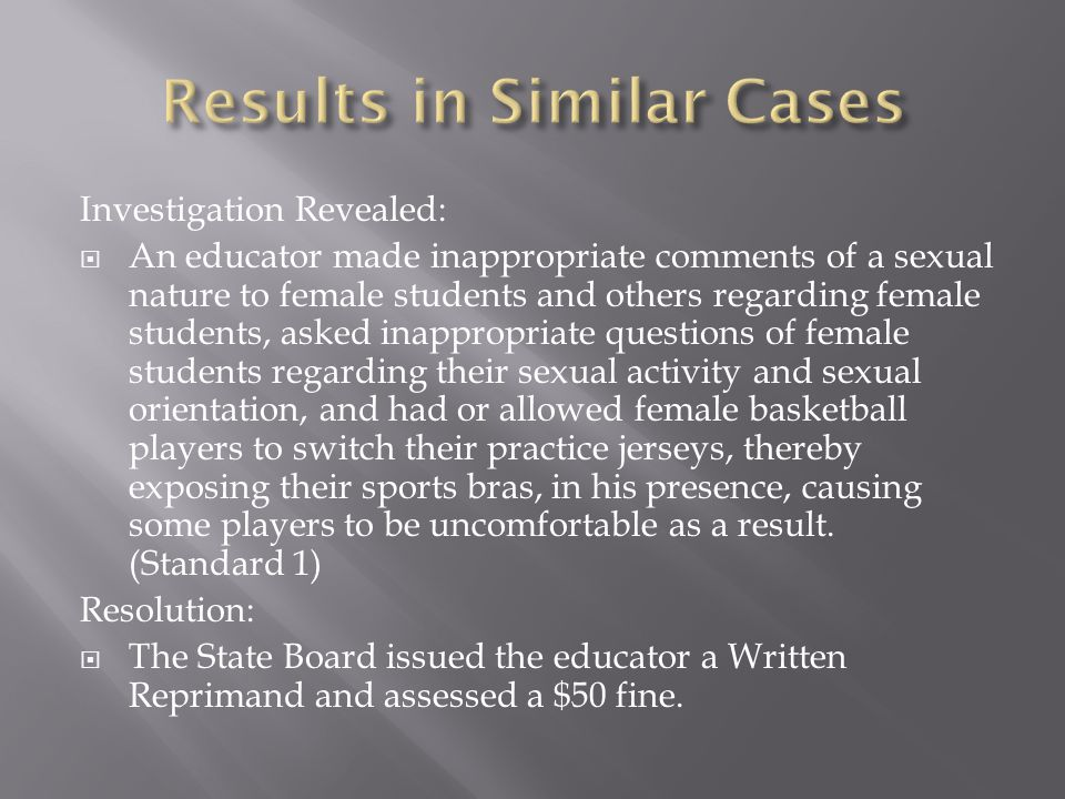 Investigation Revealed:  An educator made inappropriate comments of a sexual nature to female students and others regarding female students, asked inappropriate questions of female students regarding their sexual activity and sexual orientation, and had or allowed female basketball players to switch their practice jerseys, thereby exposing their sports bras, in his presence, causing some players to be uncomfortable as a result.
