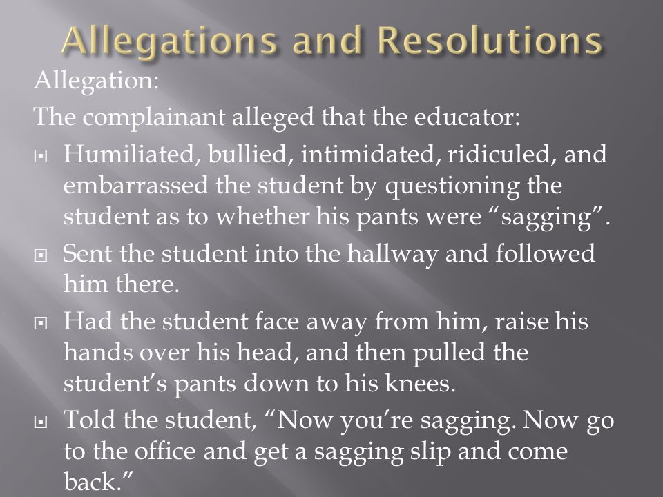 Allegation: The complainant alleged that the educator:  Humiliated, bullied, intimidated, ridiculed, and embarrassed the student by questioning the student as to whether his pants were sagging .