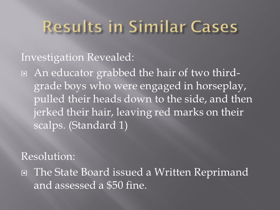 Investigation Revealed:  An educator grabbed the hair of two third- grade boys who were engaged in horseplay, pulled their heads down to the side, and then jerked their hair, leaving red marks on their scalps.