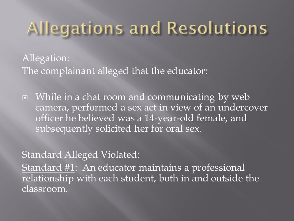Allegation: The complainant alleged that the educator:  While in a chat room and communicating by web camera, performed a sex act in view of an undercover officer he believed was a 14-year-old female, and subsequently solicited her for oral sex.