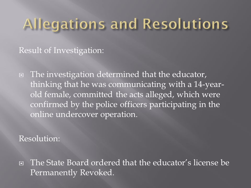 Result of Investigation:  The investigation determined that the educator, thinking that he was communicating with a 14-year- old female, committed the acts alleged, which were confirmed by the police officers participating in the online undercover operation.