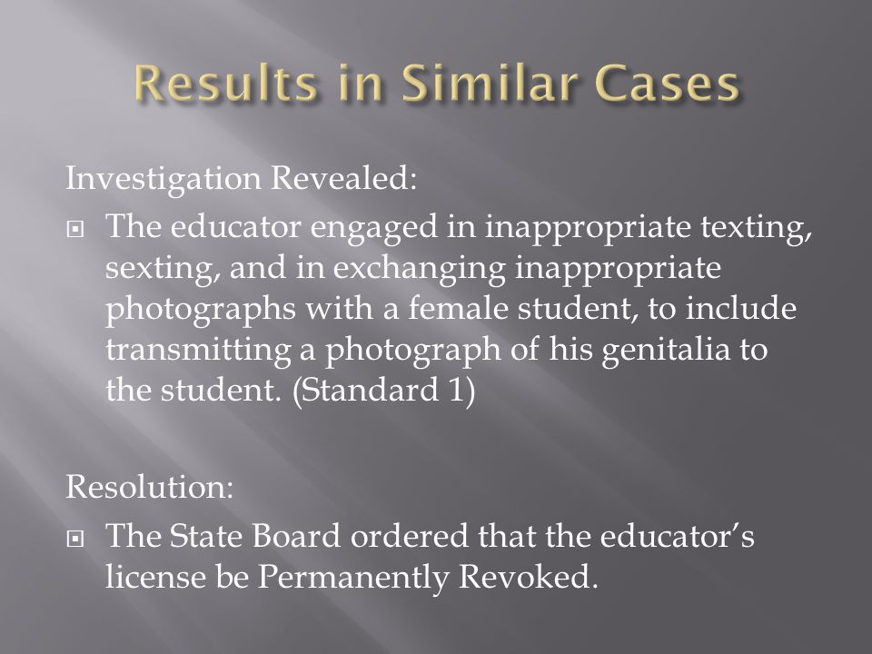 Investigation Revealed:  The educator engaged in inappropriate texting, sexting, and in exchanging inappropriate photographs with a female student, to include transmitting a photograph of his genitalia to the student.
