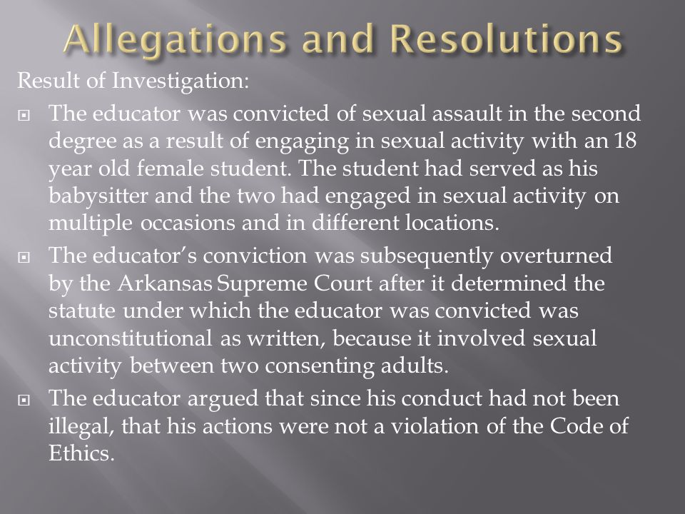 Result of Investigation:  The educator was convicted of sexual assault in the second degree as a result of engaging in sexual activity with an 18 year old female student.