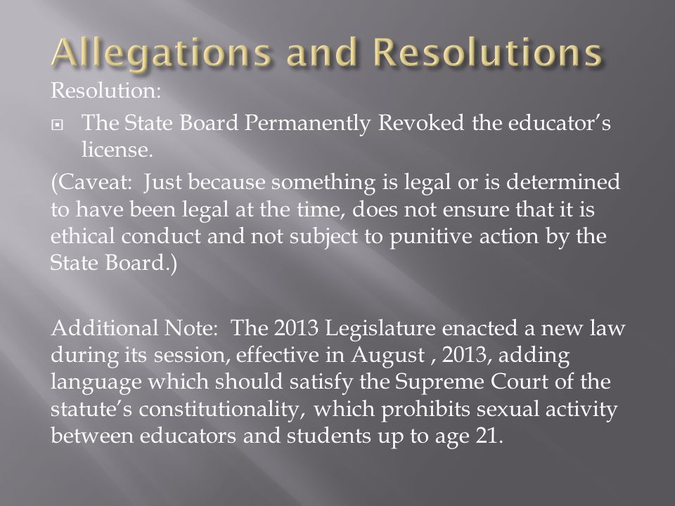 Resolution:  The State Board Permanently Revoked the educator's license. (Caveat: Just because something is legal or is determined to have been legal