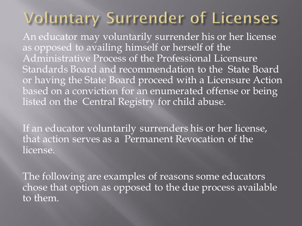 An educator may voluntarily surrender his or her license as opposed to availing himself or herself of the Administrative Process of the Professional Licensure Standards Board and recommendation to the State Board or having the State Board proceed with a Licensure Action based on a conviction for an enumerated offense or being listed on the Central Registry for child abuse.