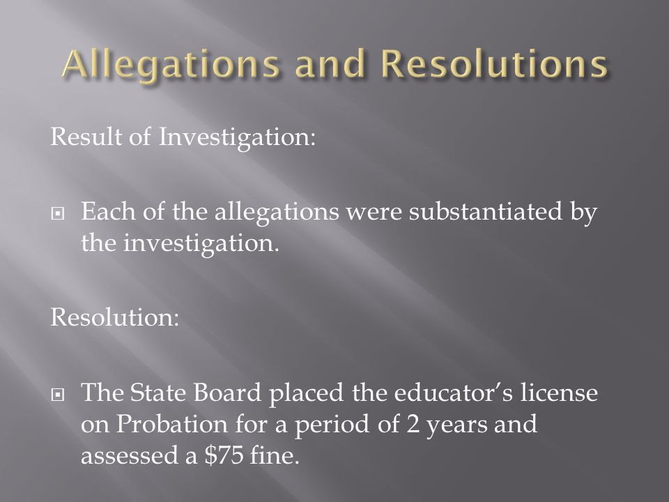 Result of Investigation:  Each of the allegations were substantiated by the investigation. Resolution:  The State Board placed the educator's licens
