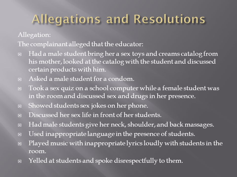 Allegation: The complainant alleged that the educator:  Had a male student bring her a sex toys and creams catalog from his mother, looked at the catalog with the student and discussed certain products with him.