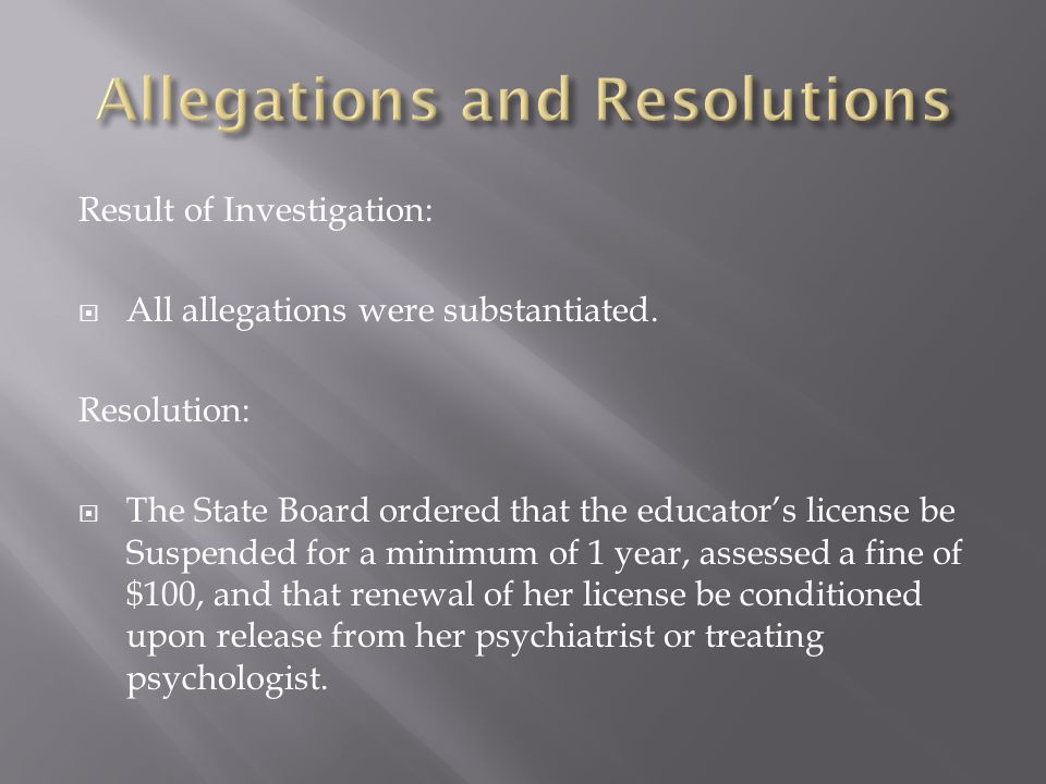 Result of Investigation:  All allegations were substantiated. Resolution:  The State Board ordered that the educator's license be Suspended for a mi