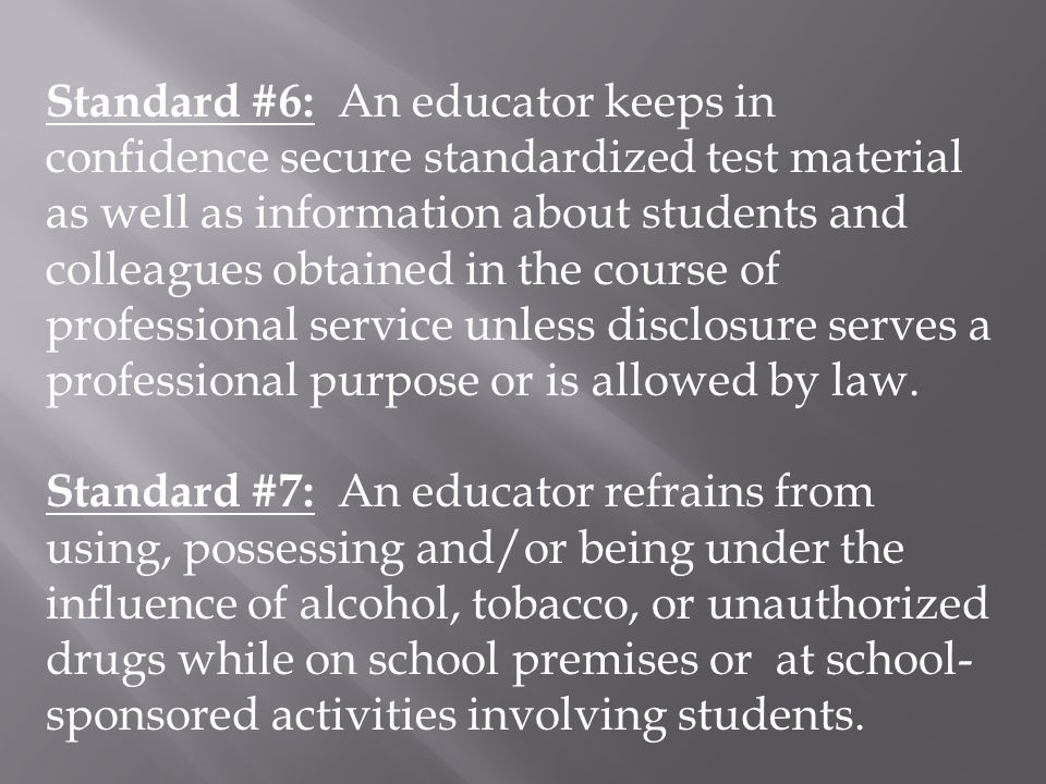 Standard #6: An educator keeps in confidence secure standardized test material as well as information about students and colleagues obtained in the co