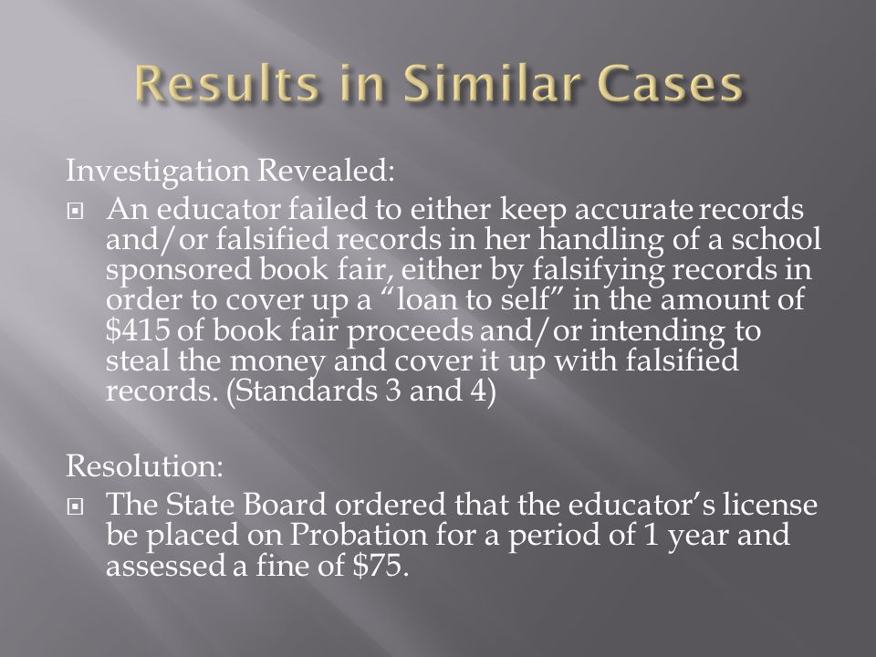 Investigation Revealed:  An educator failed to either keep accurate records and/or falsified records in her handling of a school sponsored book fair, either by falsifying records in order to cover up a loan to self in the amount of $415 of book fair proceeds and/or intending to steal the money and cover it up with falsified records.