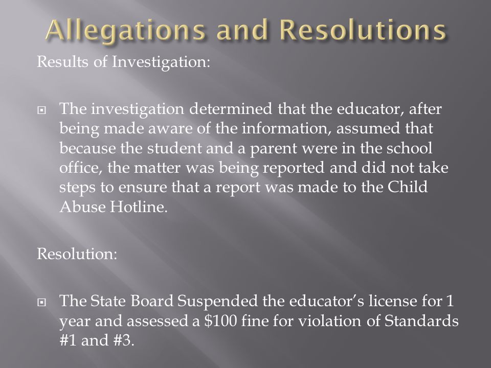 Results of Investigation:  The investigation determined that the educator, after being made aware of the information, assumed that because the student and a parent were in the school office, the matter was being reported and did not take steps to ensure that a report was made to the Child Abuse Hotline.