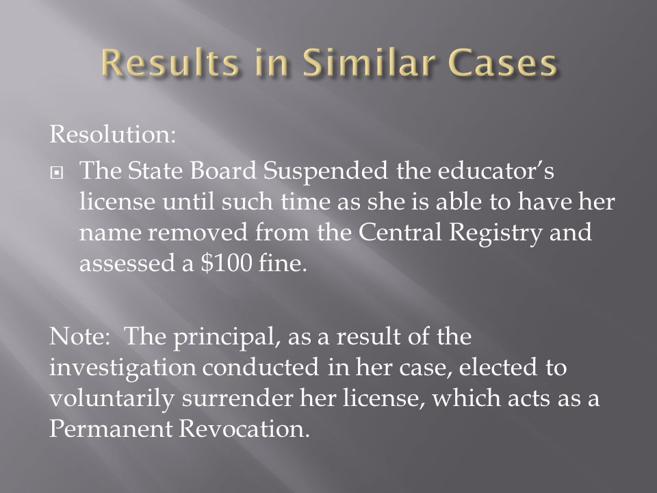 Resolution:  The State Board Suspended the educator's license until such time as she is able to have her name removed from the Central Registry and assessed a $100 fine.