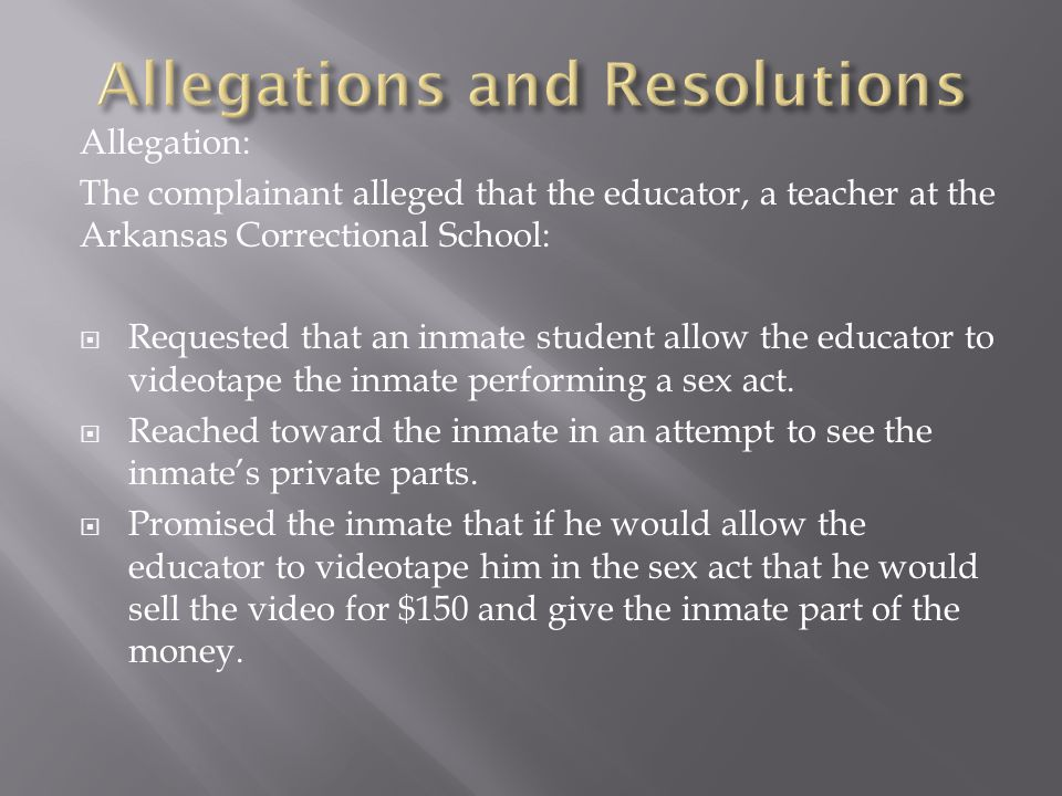Allegation: The complainant alleged that the educator, a teacher at the Arkansas Correctional School:  Requested that an inmate student allow the educator to videotape the inmate performing a sex act.
