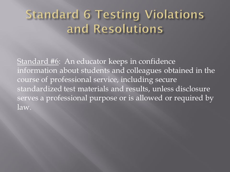Standard #6: An educator keeps in confidence information about students and colleagues obtained in the course of professional service, including secure standardized test materials and results, unless disclosure serves a professional purpose or is allowed or required by law.
