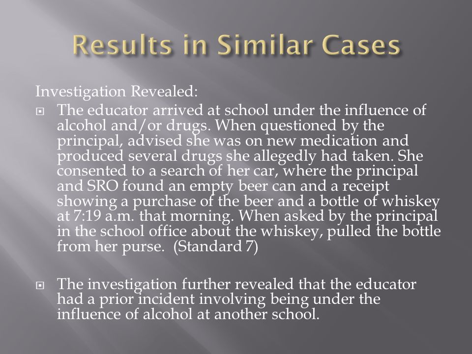 Investigation Revealed:  The educator arrived at school under the influence of alcohol and/or drugs. When questioned by the principal, advised she wa