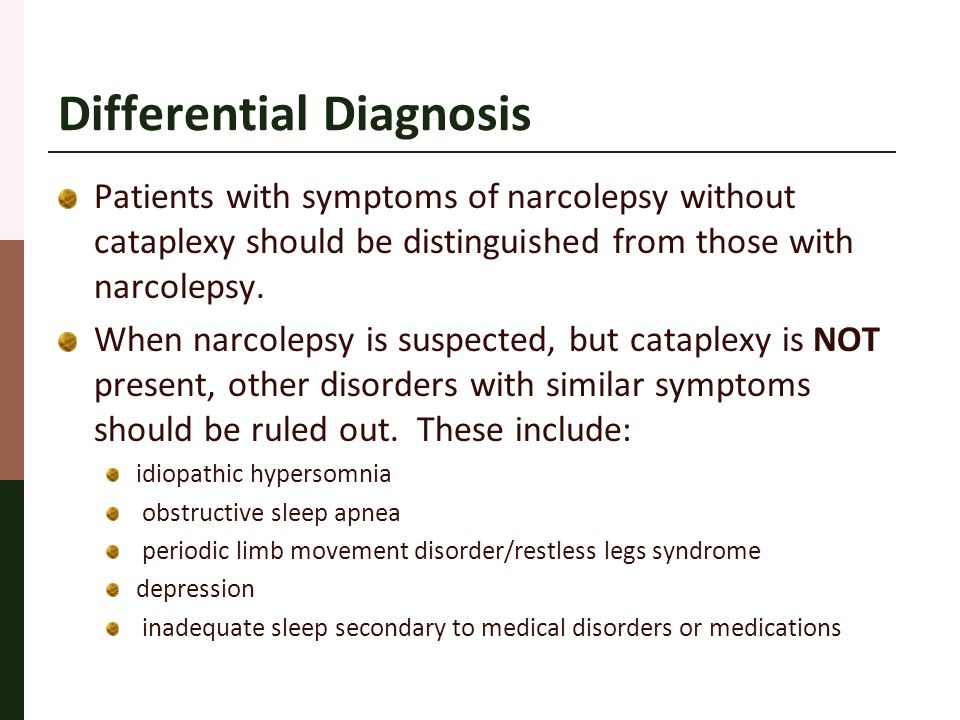 Differential Diagnosis Patients with symptoms of narcolepsy without cataplexy should be distinguished from those with narcolepsy. When narcolepsy is s