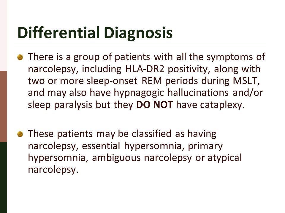 Differential Diagnosis There is a group of patients with all the symptoms of narcolepsy, including HLA-DR2 positivity, along with two or more sleep-on