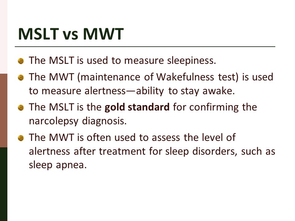 MSLT vs MWT The MSLT is used to measure sleepiness. The MWT (maintenance of Wakefulness test) is used to measure alertness—ability to stay awake. The