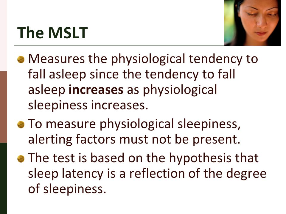 The MSLT Measures the physiological tendency to fall asleep since the tendency to fall asleep increases as physiological sleepiness increases. To meas