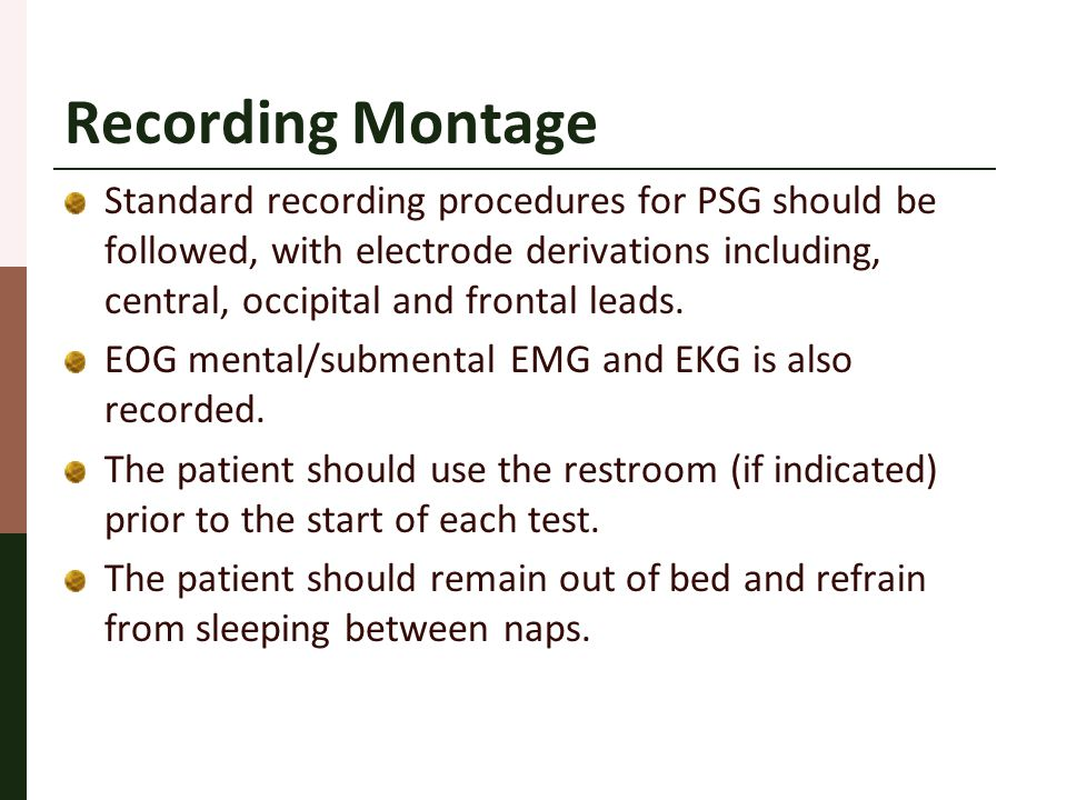 Recording Montage Standard recording procedures for PSG should be followed, with electrode derivations including, central, occipital and frontal leads