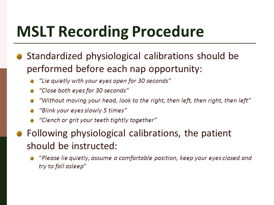 "MSLT Recording Procedure Standardized physiological calibrations should be performed before each nap opportunity: ""Lie quietly with your eyes open for"