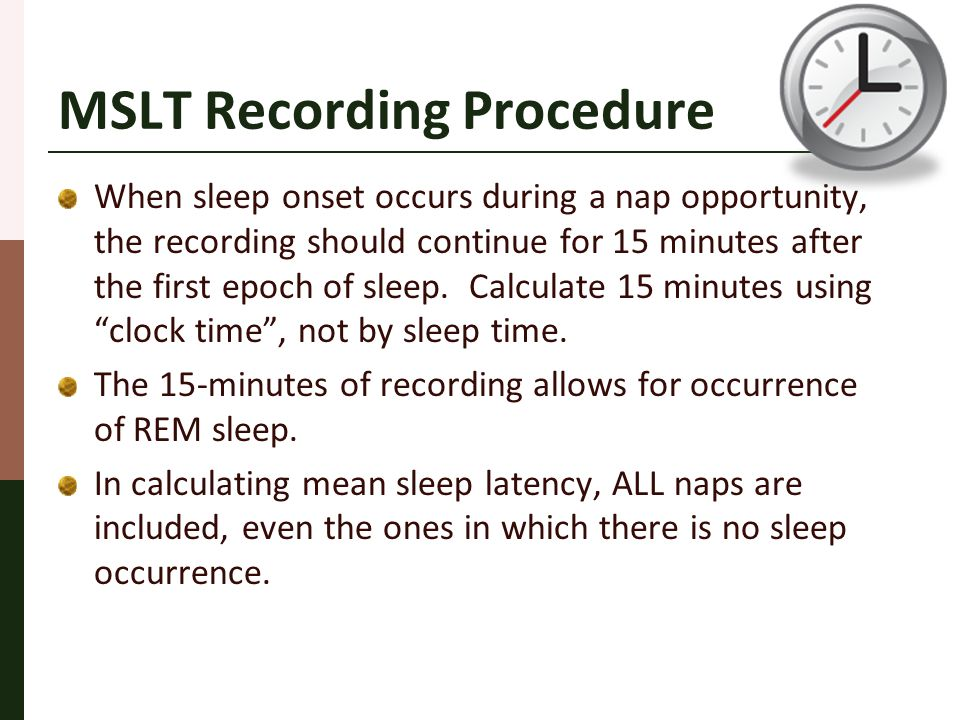 MSLT Recording Procedure When sleep onset occurs during a nap opportunity, the recording should continue for 15 minutes after the first epoch of sleep