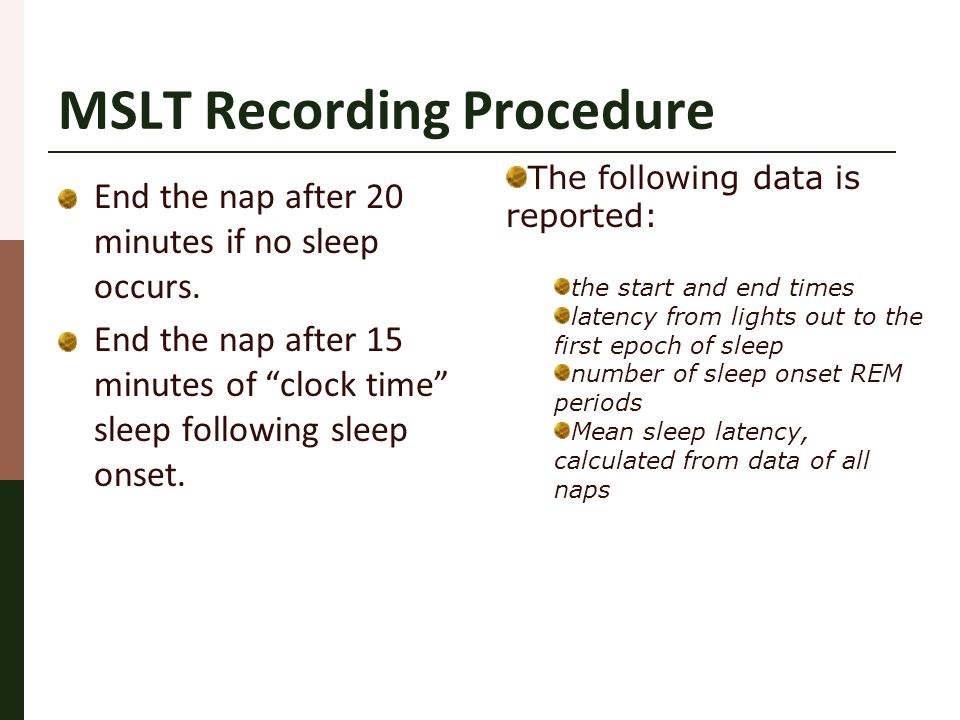 "MSLT Recording Procedure End the nap after 20 minutes if no sleep occurs. End the nap after 15 minutes of ""clock time"" sleep following sleep onset. Th"