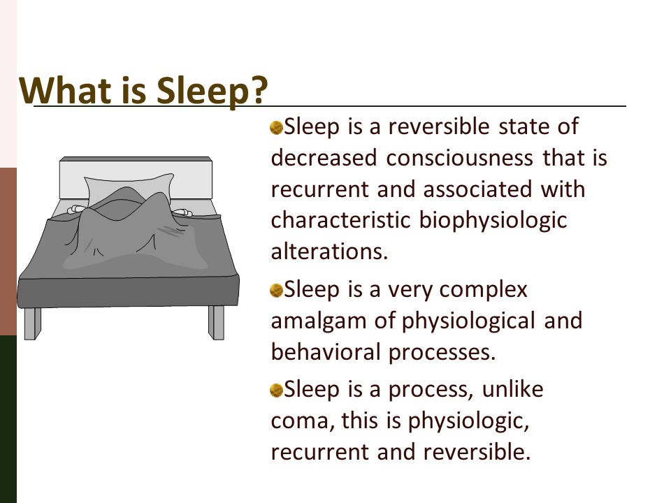 What is Sleep? Sleep is a reversible state of decreased consciousness that is recurrent and associated with characteristic biophysiologic alterations.