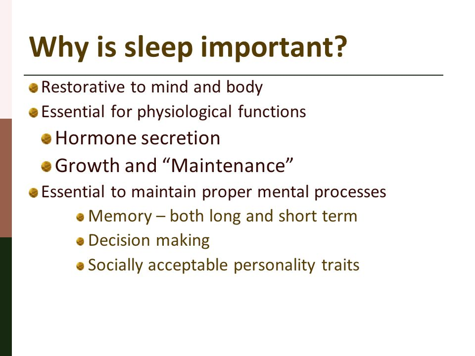 "Why is sleep important? Restorative to mind and body Essential for physiological functions Hormone secretion Growth and ""Maintenance"" Essential to mai"