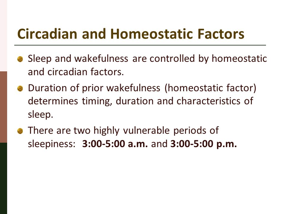 Circadian and Homeostatic Factors Sleep and wakefulness are controlled by homeostatic and circadian factors. Duration of prior wakefulness (homeostati
