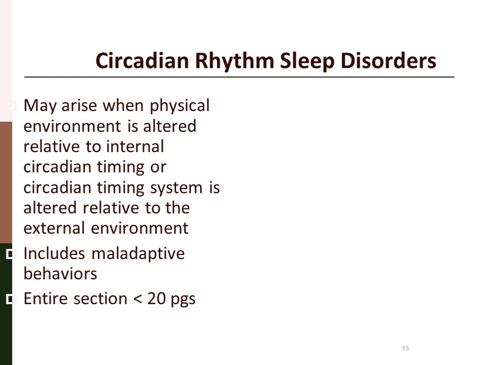55 Circadian Rhythm Sleep Disorders  May arise when physical environment is altered relative to internal circadian timing or circadian timing system